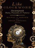 Like Clockwork : Steampunk Pasts, Presents, and Futures