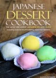 Japanese Dessert Cookbook: The Most Decadent Japanese Recipes Guide: Including Special Mouthwatering Japanese Desserts