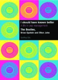 I Should Have Known Better: A Life in Pop Management--The Beatles, Brian Epstein and Elton John