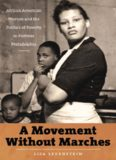 A Movement Without Marches: African American Women and the Politics of Poverty in Postwar Philadelphia (The John Hope Franklin Series in African American History and Culture)