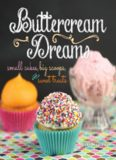 Buttercream dreams : small cakes, big scoops, and sweet treats