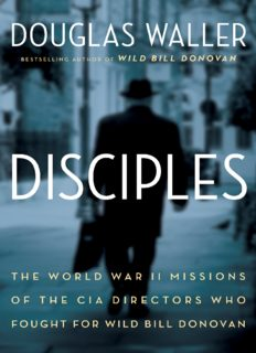 Disciples : the World War II missions of the CIA directors who fought for Wild Bill Donovan : Allen Dulles, Richard Helms, William Colby, William Casey