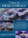 How to Frag Corals: A Simple Guide to Coral Propagation and Coral Fragging for the Marine Reef