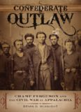 Confederate Outlaw: Champ Ferguson and the Civil War in Appalachia (Conflicting Worlds: New Dimensions of the American Civil War)