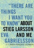 'There Are Things I Want You to Know'' about Stieg Larsson and Me
