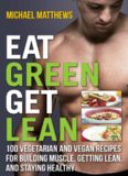 Eat Green Get Lean 100 Vegetarian and Vegan Recipes for Building Muscle, Getting Lean and Staying