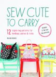 Sew cute to carry : [12 stylish bag patterns for handbags, purses & totes : includes 12 full-size bag patterns]