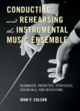 Conducting and Rehearsing the Instrumental Music Ensemble: Scenarios, Priorities, Strategies, Essentials, and Repertoire