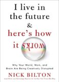 I Live in the Future & Here's How It Works: Why Your World, Work & Brain Are Being Creatively
