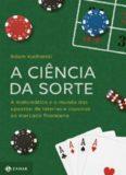 A Ciência da Sorte: a Matemática e o Mundo das Apostas - de Loterias e Cassinos ao Mercado