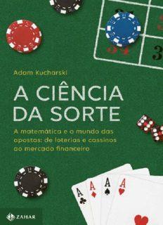 A Ciência da Sorte: a Matemática e o Mundo das Apostas - de Loterias e Cassinos ao Mercado Financeiro