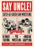 SAY UNCLE! CATCH-AS-CATCH-CAN WRESTLING AND THE ROOTS OF ULTIMATE FIGHTING, PRO WRESTLING, & MODERN GRAPPLING